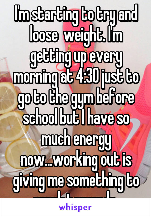 I'm starting to try and loose  weight. I'm getting up every morning at 4:30 just to go to the gym before school but I have so much energy now...working out is giving me something to work towards