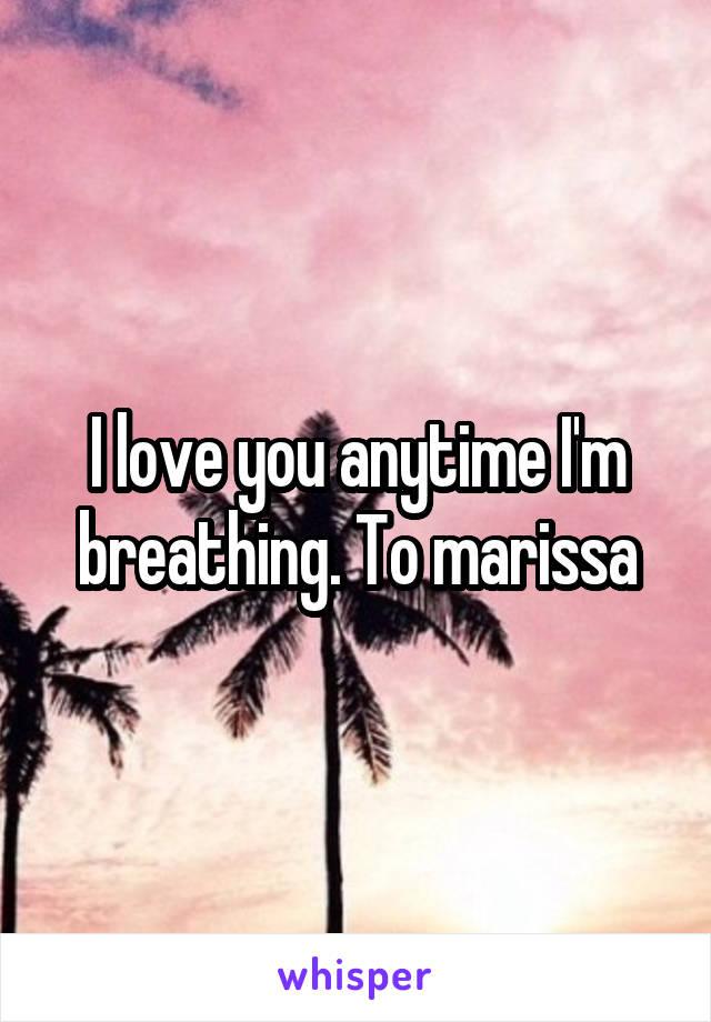 I love you anytime I'm breathing. To marissa