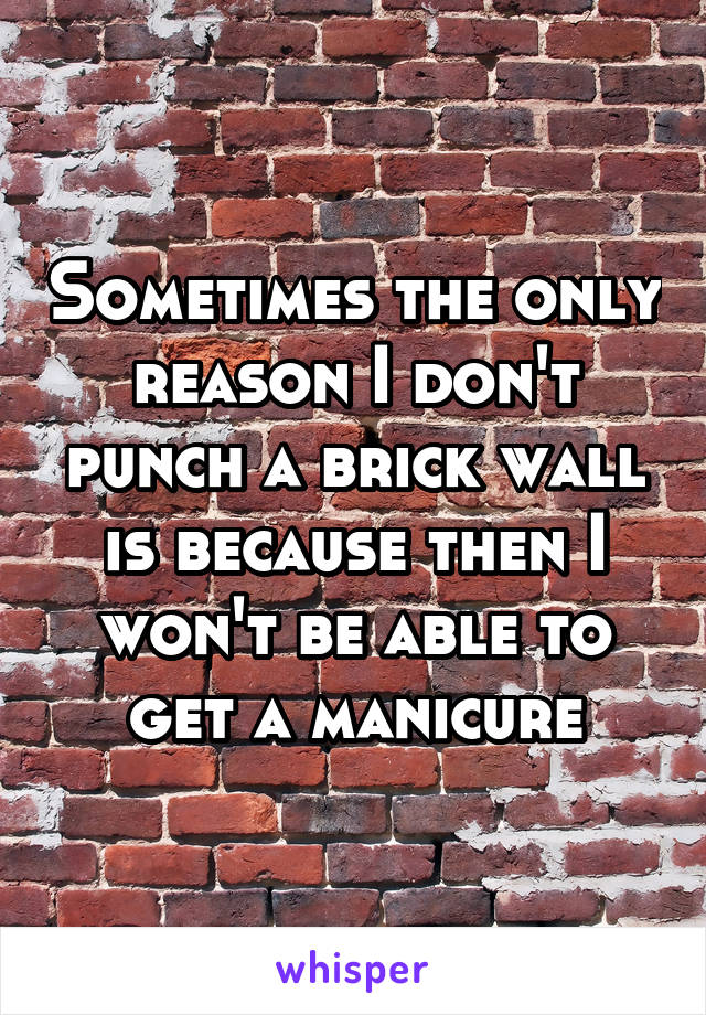 Sometimes the only reason I don't punch a brick wall is because then I won't be able to get a manicure