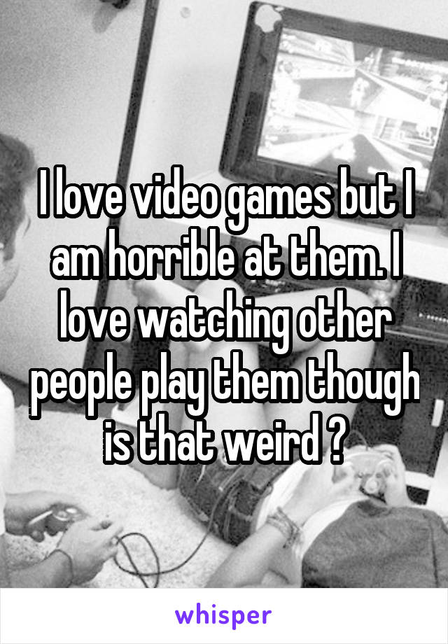 I love video games but I am horrible at them. I love watching other people play them though is that weird ?