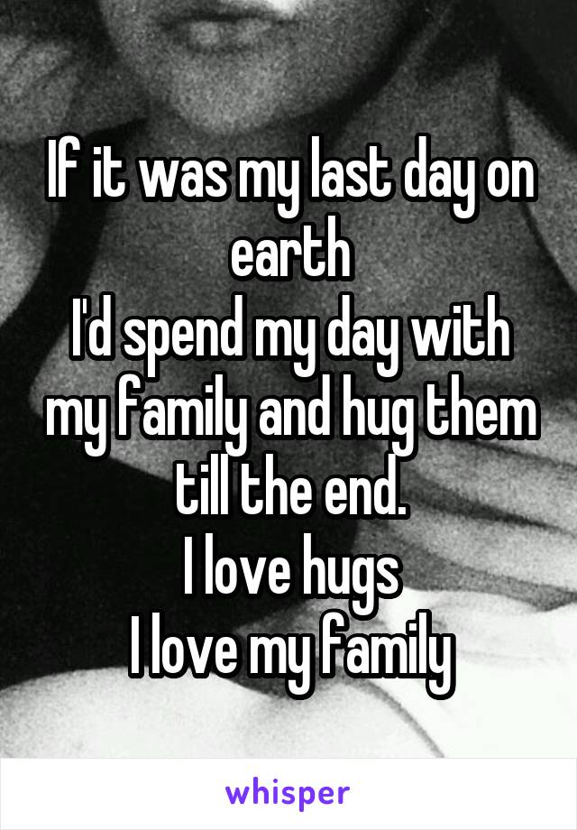 If it was my last day on earth I'd spend my day with my family and hug them till the end. I love hugs I love my family