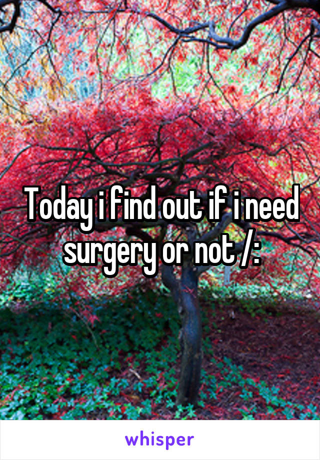 Today i find out if i need surgery or not /: