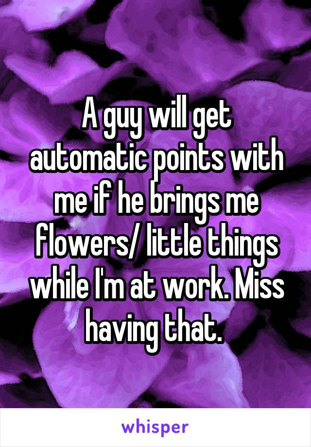 A guy will get automatic points with me if he brings me flowers/ little things while I'm at work. Miss having that.