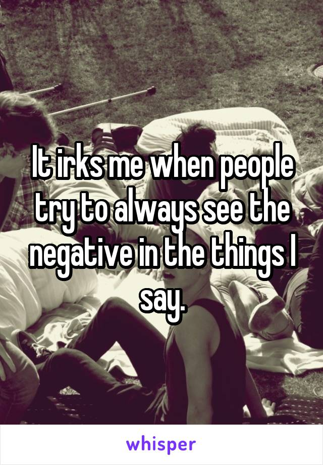 It irks me when people try to always see the negative in the things I say.