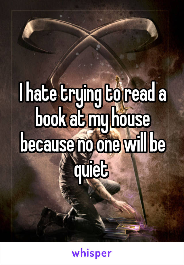 I hate trying to read a book at my house because no one will be quiet