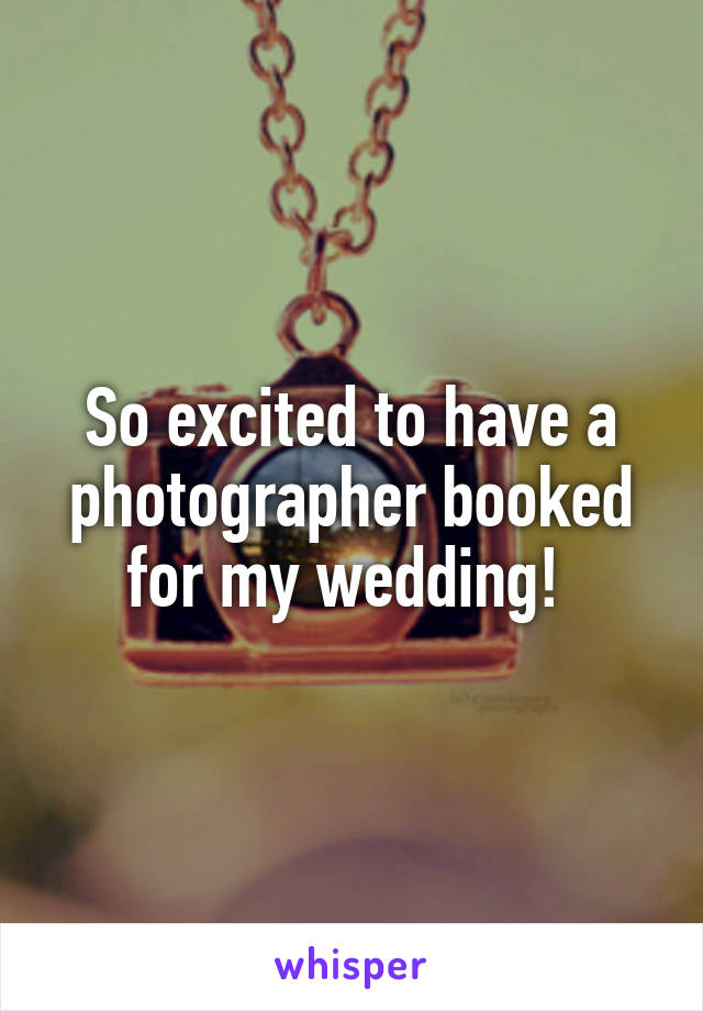 So excited to have a photographer booked for my wedding!
