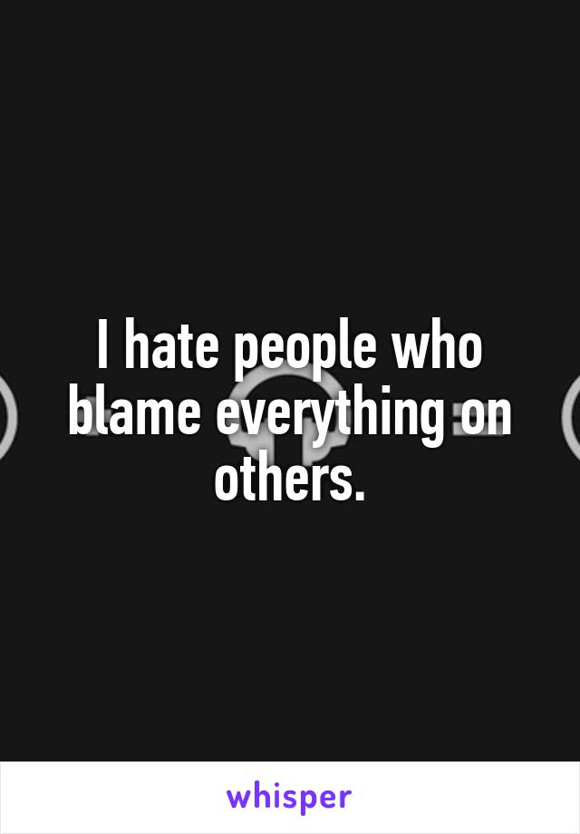 I hate people who blame everything on others.