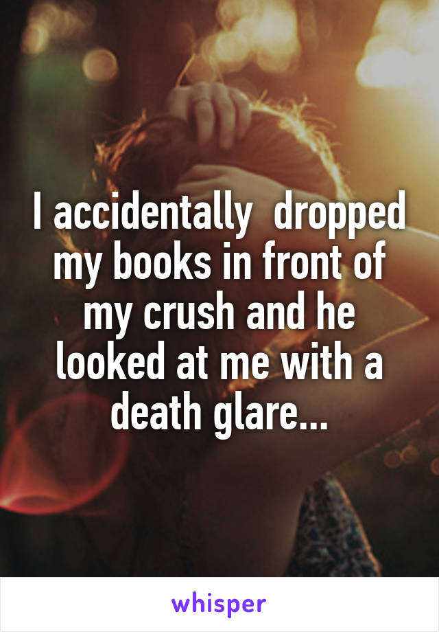 I accidentally  dropped my books in front of my crush and he looked at me with a death glare...