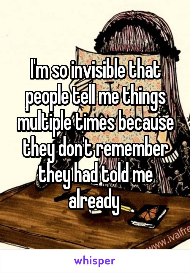 I'm so invisible that people tell me things multiple times because they don't remember they had told me already