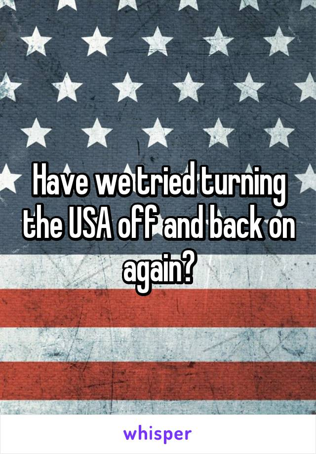 Have we tried turning the USA off and back on again?