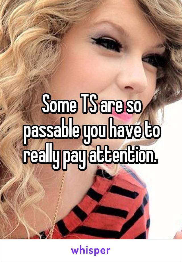 Some TS are so passable you have to really pay attention.
