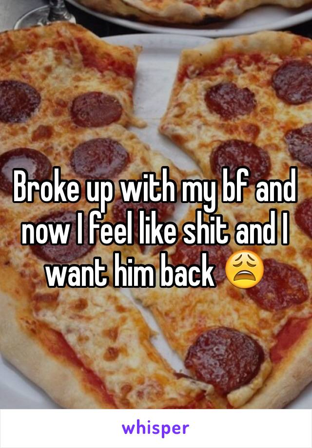 Broke up with my bf and now I feel like shit and I want him back 😩
