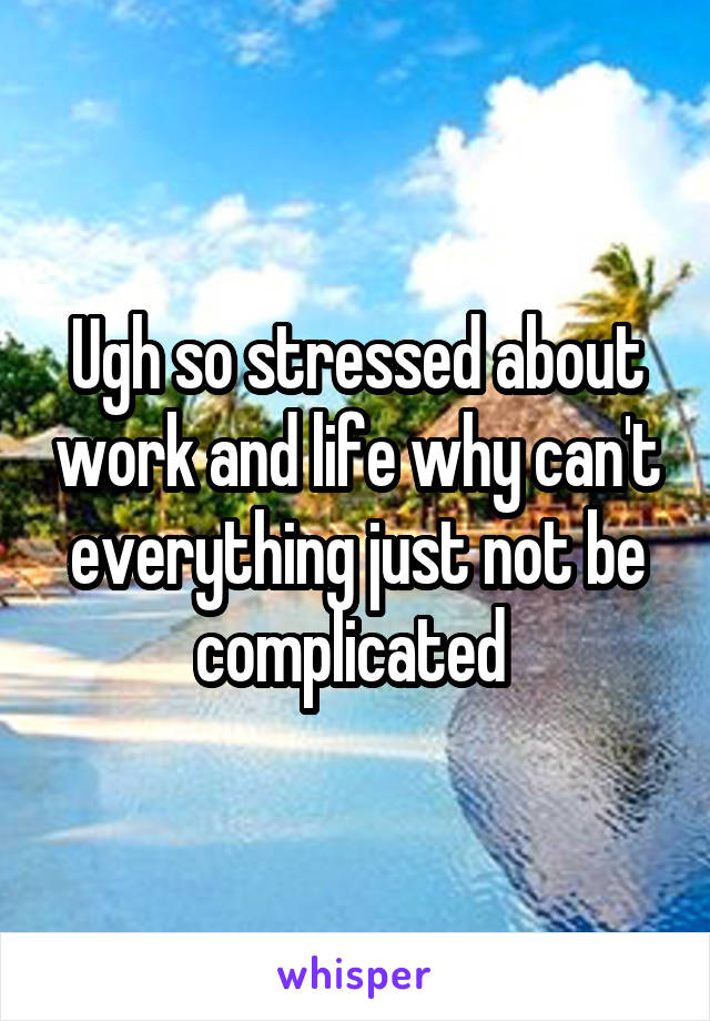 Ugh so stressed about work and life why can't everything just not be complicated