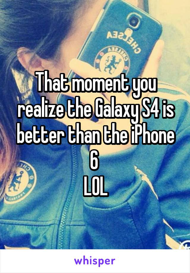 That moment you realize the Galaxy S4 is better than the iPhone 6  LOL