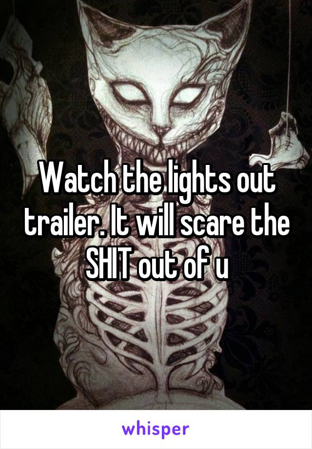 Watch the lights out trailer. It will scare the SHIT out of u