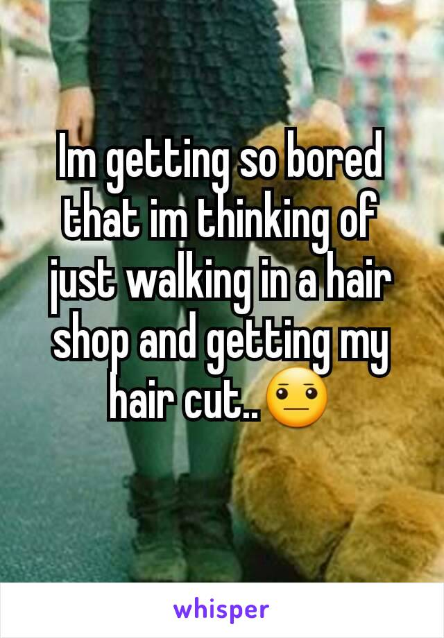 Im getting so bored that im thinking of just walking in a hair shop and getting my hair cut..😐