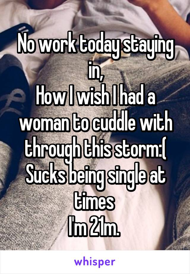 No work today staying in, How I wish I had a woman to cuddle with through this storm:( Sucks being single at times  I'm 21m.