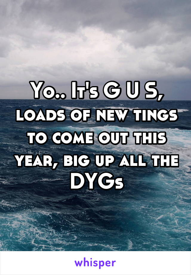 Yo.. It's G U S, loads of new tings to come out this year, big up all the DYGs