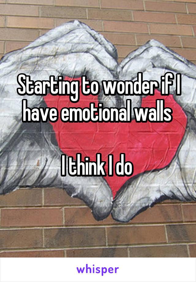 Starting to wonder if I have emotional walls   I think I do