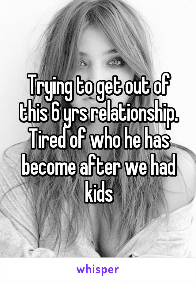 Trying to get out of this 6 yrs relationship. Tired of who he has become after we had kids