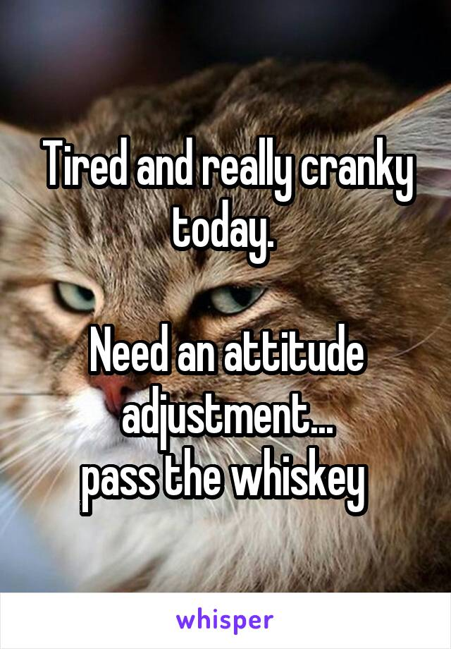 Tired and really cranky today.   Need an attitude adjustment... pass the whiskey