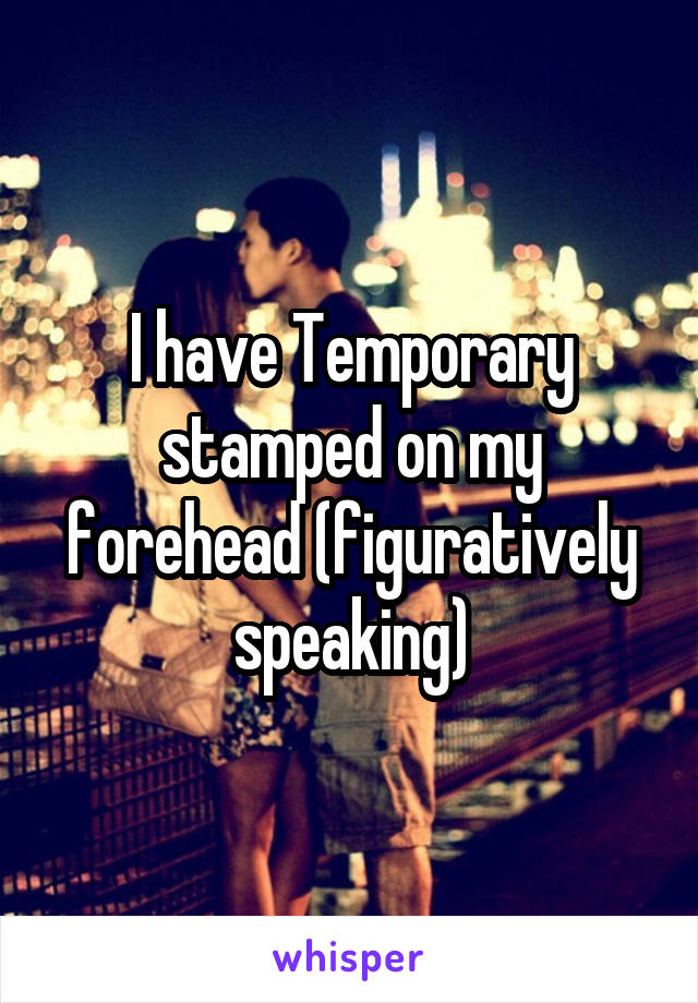 I have Temporary stamped on my forehead (figuratively speaking)