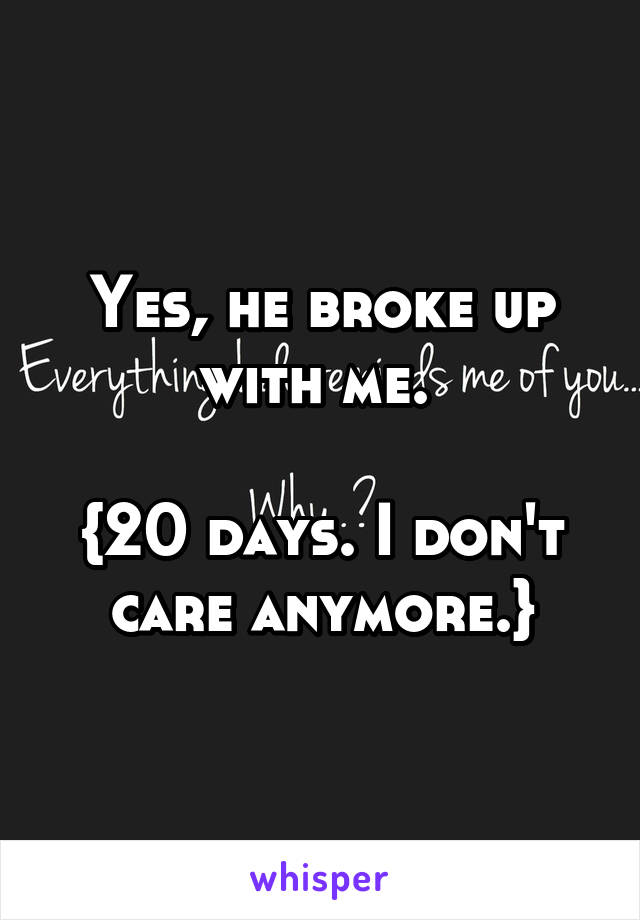 Yes, he broke up with me.   {20 days. I don't care anymore.}