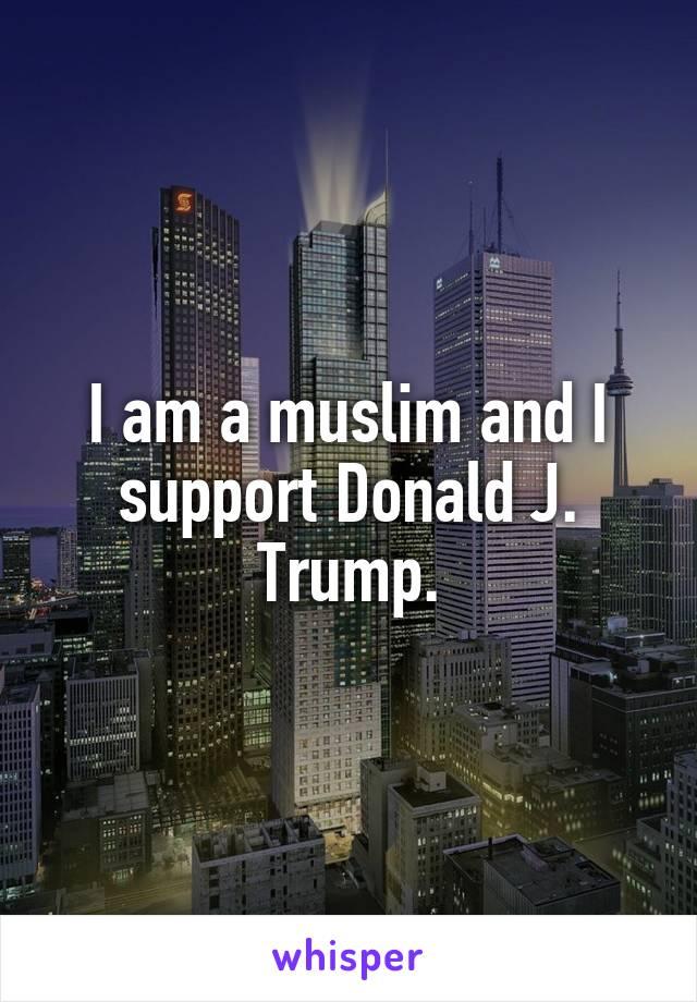 I am a muslim and I support Donald J. Trump.