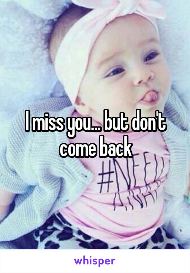 I miss you... but don't come back