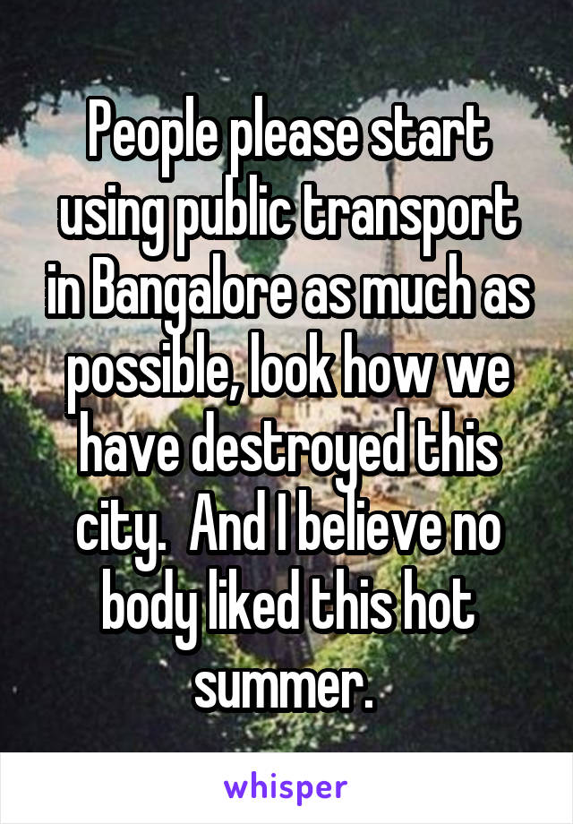 People please start using public transport in Bangalore as much as possible, look how we have destroyed this city.  And I believe no body liked this hot summer.