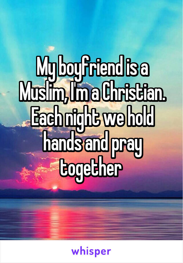 My boyfriend is a Muslim, I'm a Christian. Each night we hold hands and pray together