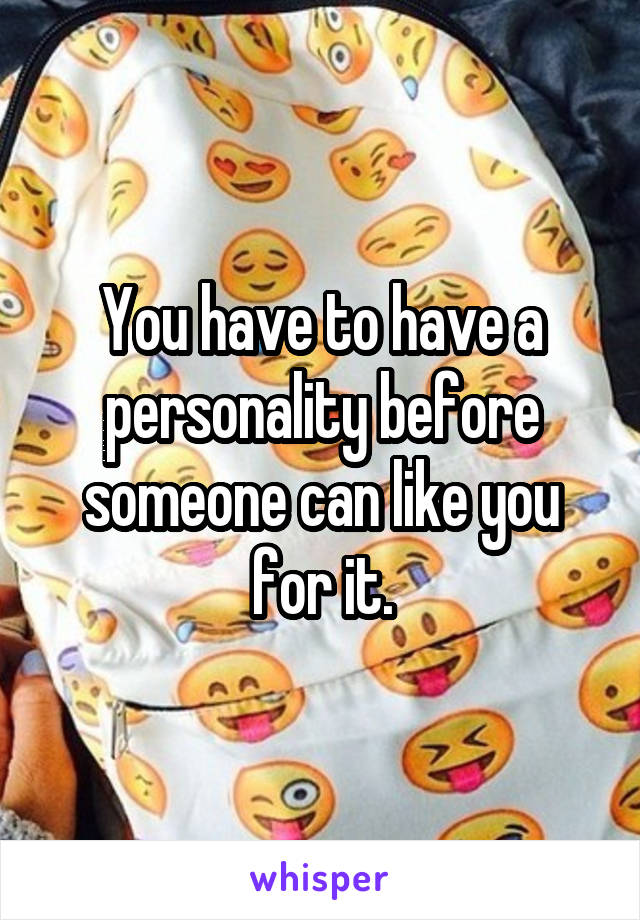 You have to have a personality before someone can like you for it.