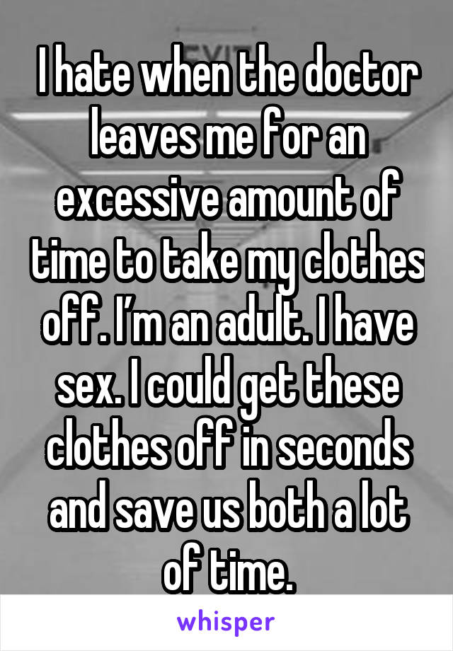 I hate when the doctor leaves me for an excessive amount of time to take my clothes off. I'm an adult. I have sex. I could get these clothes off in seconds and save us both a lot of time.