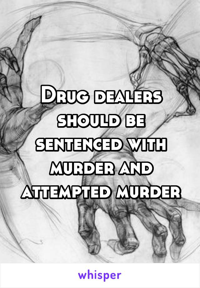Drug dealers should be sentenced with murder and attempted murder