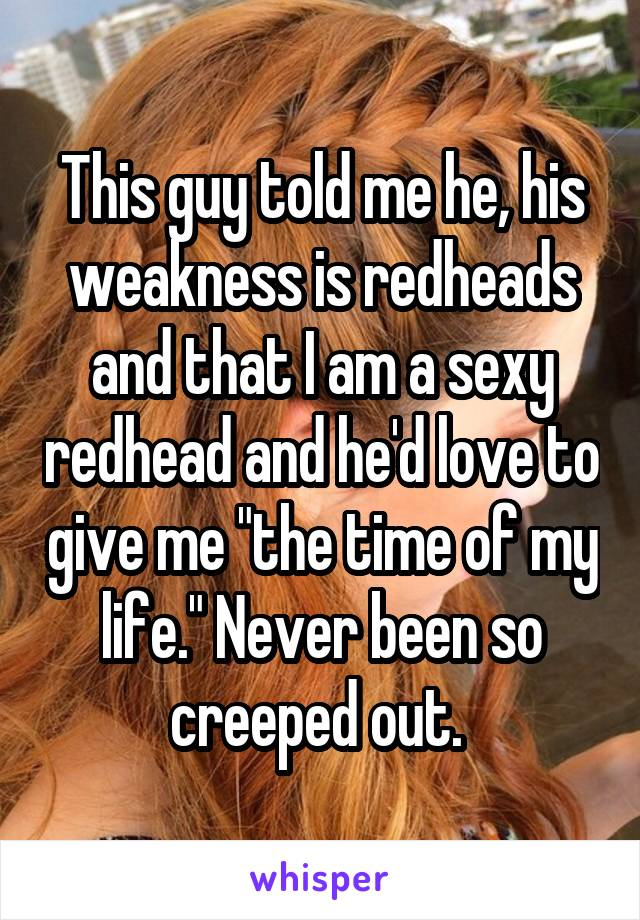 """This guy told me he, his weakness is redheads and that I am a sexy redhead and he'd love to give me """"the time of my life."""" Never been so creeped out."""