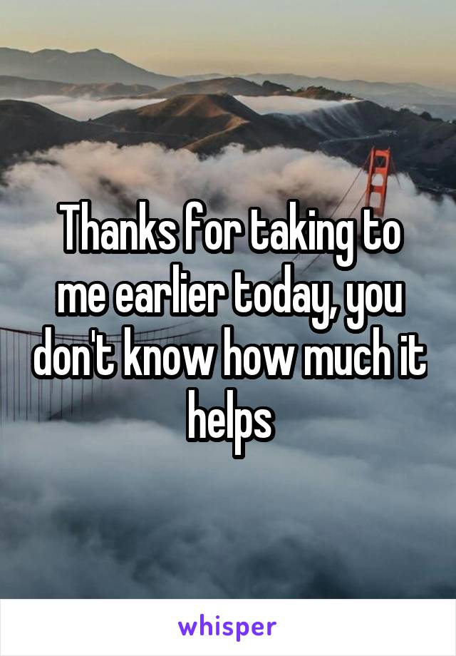 Thanks for taking to me earlier today, you don't know how much it helps