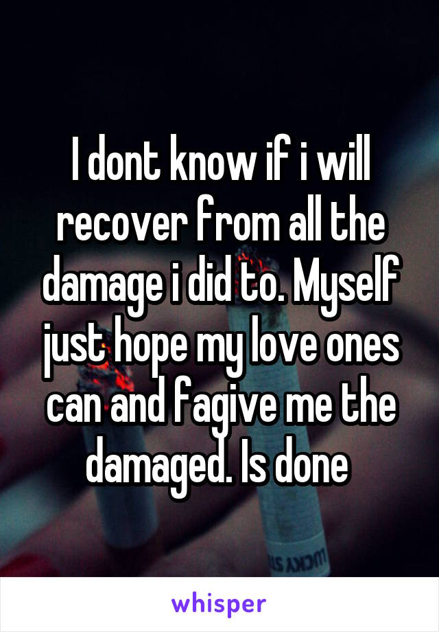 I dont know if i will recover from all the damage i did to. Myself just hope my love ones can and fagive me the damaged. Is done