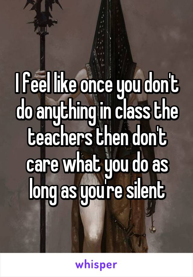 I feel like once you don't do anything in class the teachers then don't care what you do as long as you're silent