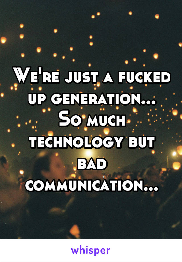 We're just a fucked up generation... So much technology but bad communication...