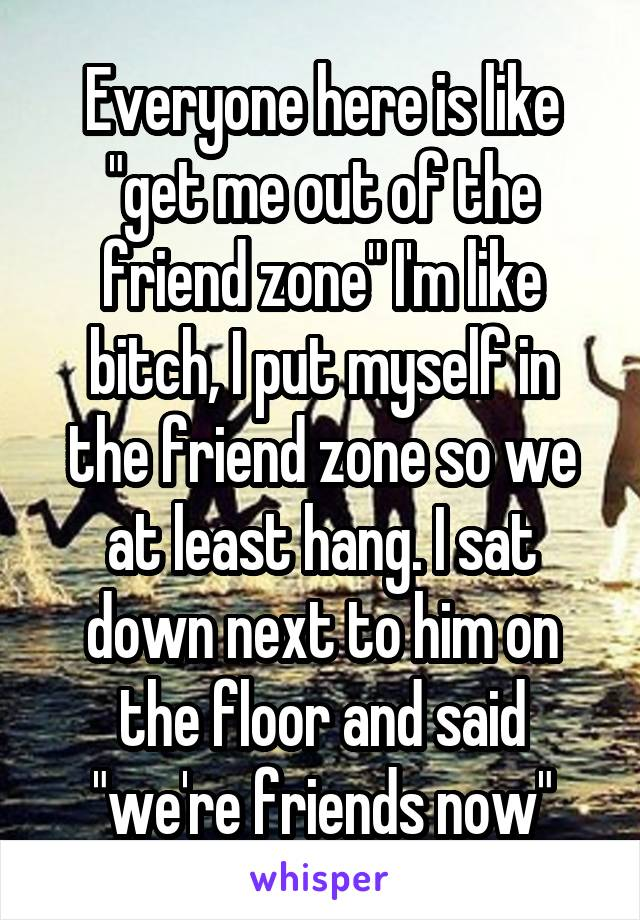 """Everyone here is like """"get me out of the friend zone"""" I'm like bitch, I put myself in the friend zone so we at least hang. I sat down next to him on the floor and said """"we're friends now"""""""