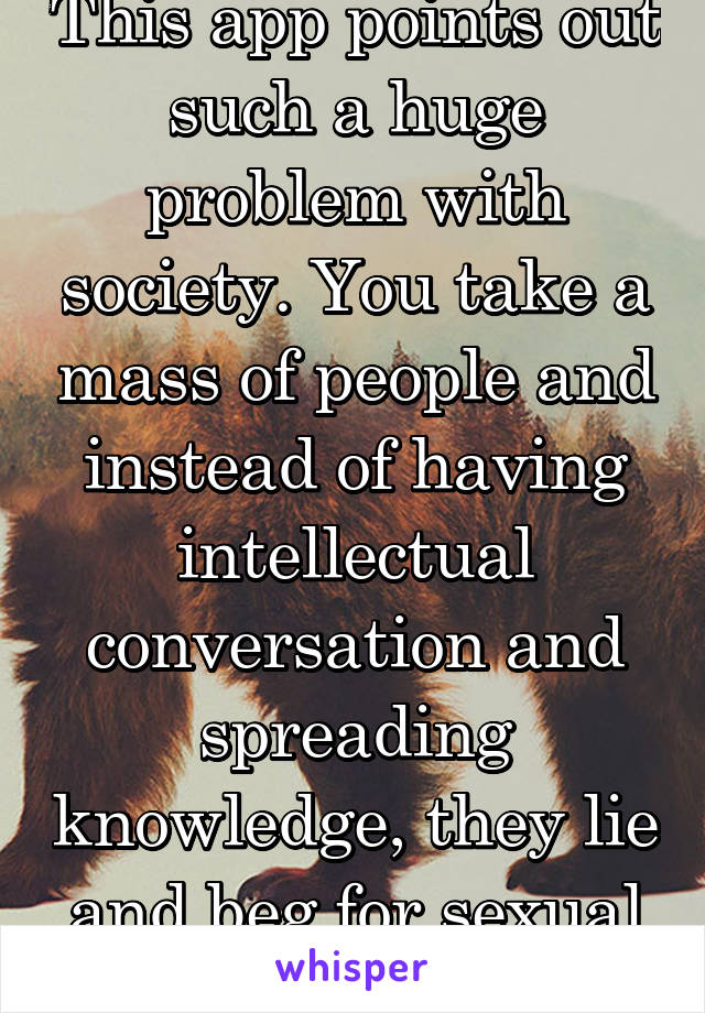 This app points out such a huge problem with society. You take a mass of people and instead of having intellectual conversation and spreading knowledge, they lie and beg for sexual attention.