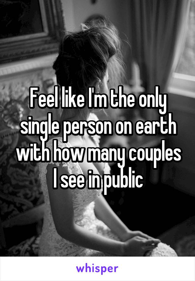 Feel like I'm the only single person on earth with how many couples I see in public