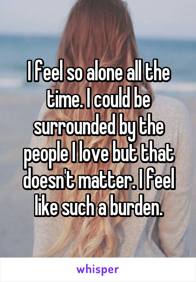 I feel so alone all the time. I could be surrounded by the people I love but that doesn't matter. I feel like such a burden.