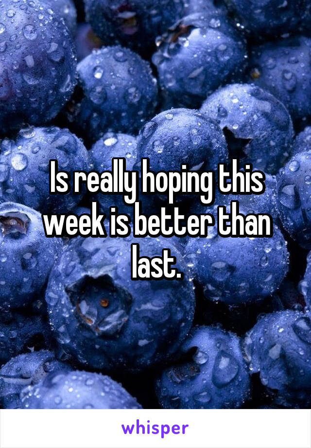 Is really hoping this week is better than last.