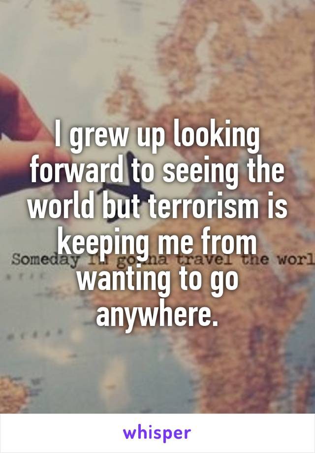 I grew up looking forward to seeing the world but terrorism is keeping me from wanting to go anywhere.
