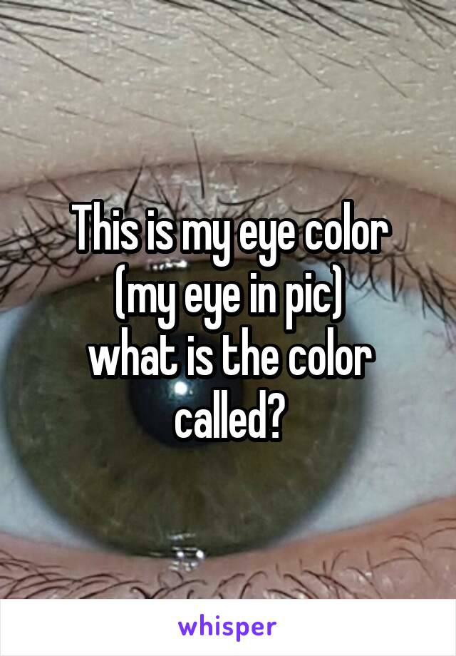 This is my eye color (my eye in pic) what is the color called?