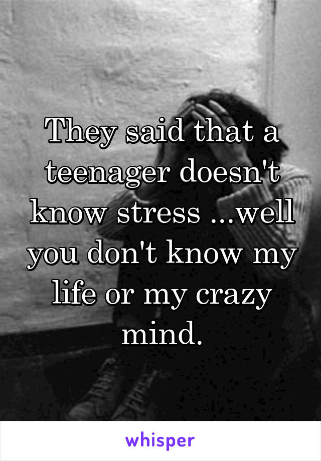 They said that a teenager doesn't know stress ...well you don't know my life or my crazy mind.