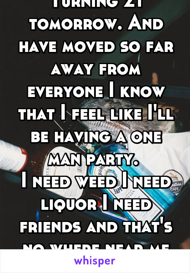Turning 21 tomorrow. And have moved so far away from everyone I know that I feel like I'll be having a one man party.  I need weed I need liquor I need friends and that's no where near me at all.