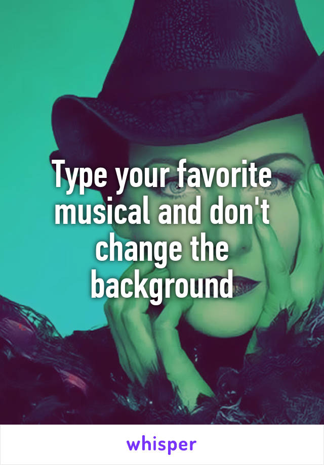 Type your favorite musical and don't change the background