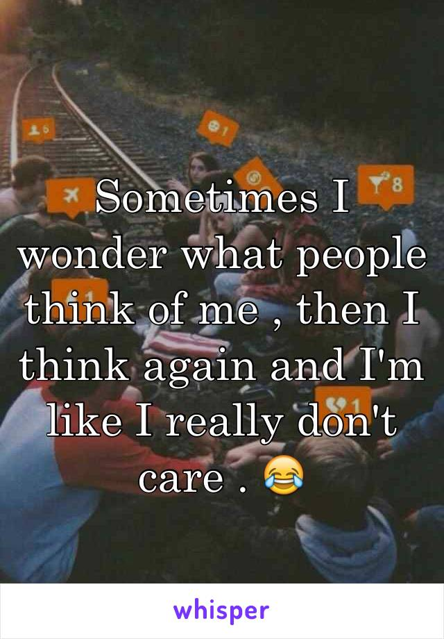 Sometimes I wonder what people think of me , then I think again and I'm like I really don't care . 😂